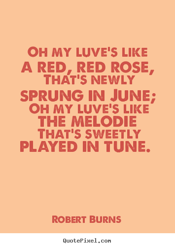 """oh my love is like a red red rose by robert burns respond Robert burns's poem a red, red rose  they can choose quotes from this poem and express their love as: """"o my luve's like a red, red rose that's newly sprung."""