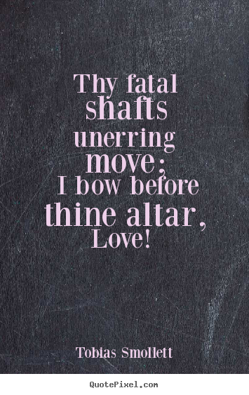 Thy fatal shafts unerring move; i bow before thine altar, love!.. Tobias Smollett top love quote