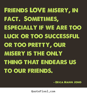 Quotes about love - Friends love misery, in fact. sometimes, especially if we are..