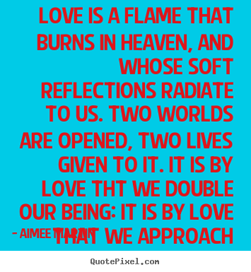 Love is a flame that burns in heaven, and whose.. Aimee Martin  love quote