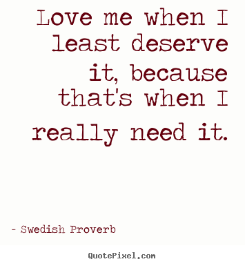 How to design poster quotes about love - Love me when i least deserve it, because that's when i..