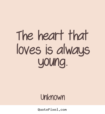 Ordinaire Unknown Picture Quotes   The Heart That Loves Is Always Young.   Love Quotes