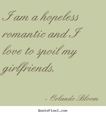 Quotes about love - I am a hopeless romantic and i love to spoil my girlfriends.