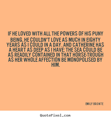 If he loved with all the powers of his puny.. Emily Bronte top love quote