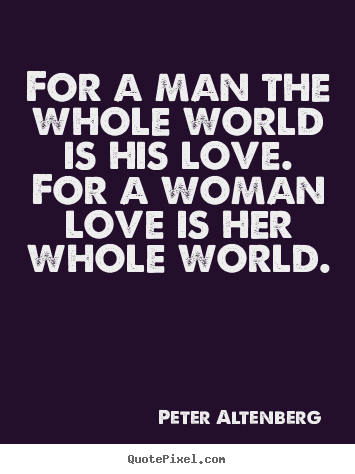 For a man the whole world is his love. for.. Peter Altenberg  love quotes