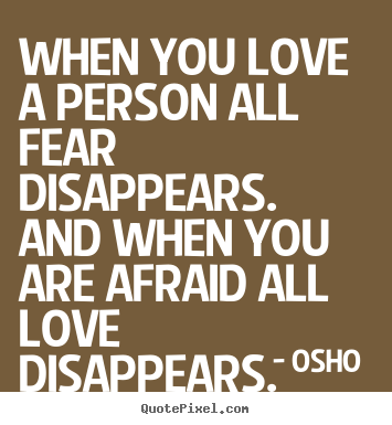 When you love a person all fear disappears. and when you.. Osho  best love quotes