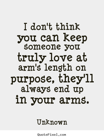 Love quotes - I don't think you can keep someone you truly love at arm's length..