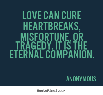 Love can cure heartbreaks, misfortune, or tragedy. it is the.. Anonymous  love sayings