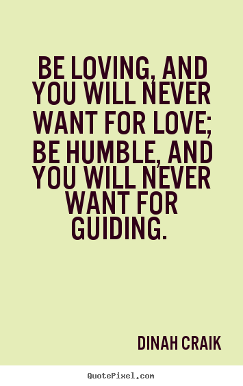 Quotes about love - Be loving, and you will never want for love; be humble, and you will..