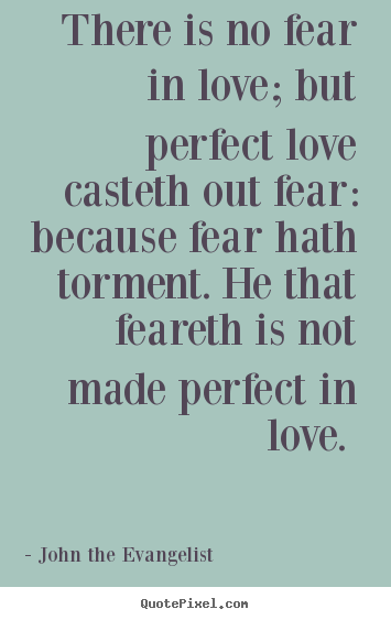 There Is No Fear In Love; But Perfect Love.. John The Evangelist Famous  Love Quotes