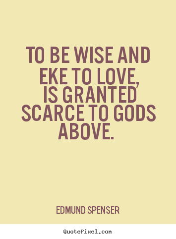 Quotes About Love   To Be Wise And Eke To Love, Is Granted Scarce To