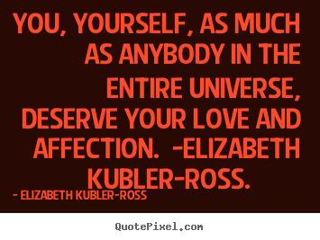 You, yourself, as much as anybody in the entire universe, deserve.. Elizabeth Kubler-ross  love quote