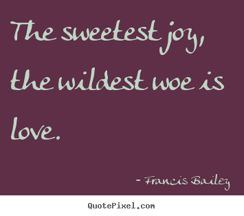 The sweetest joy, the wildest woe is love. Francis Bailey best love sayings