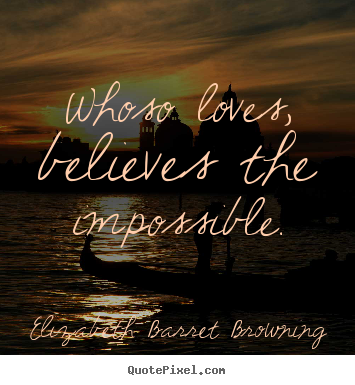 Whoso loves, believes the impossible. Elizabeth Barret Browning best love quotes