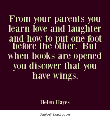 From your parents you learn love and laughter and.. Helen Hayes great love quote