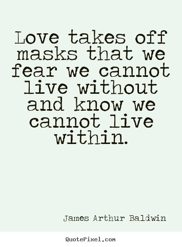 Love Takes Off Masks That We Fear We Cannot.. James Arthur Baldwin Good Love