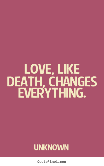 Love Quotes   Love, Like Death, Changes Everything.