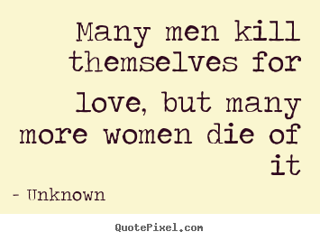 Quotes about love - Many men kill themselves for love, but many more women die..