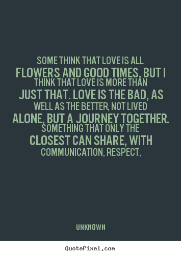 Design your own picture quotes about love - Some think that love is all flowers and good times,..