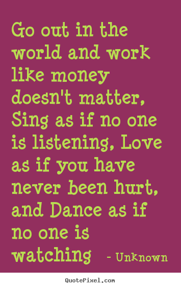 Love Quotes Go Out In The World And Work Like Money Doesn T Matter