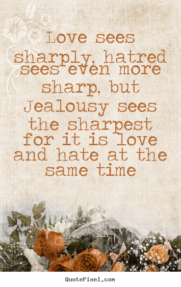 Quotes about love - Love sees sharply, hatred sees even more sharp, but jealousy..