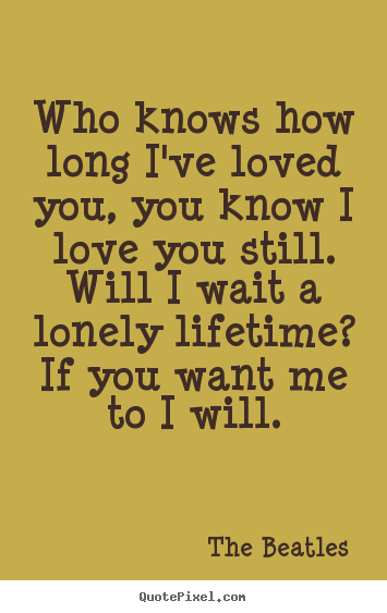 Beatles Quotes Love Prepossessing Quotes About Love  Who Knows How Long I've Loved You You Know I
