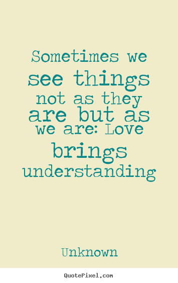Quote about love - Sometimes we see things not as they are but as we..