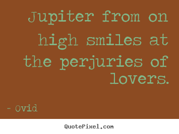 Jupiter from on high smiles at the perjuries of lovers. Ovid   love quotes