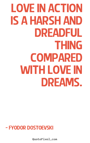 Diy poster quotes about love - Love in action is a harsh and dreadful thing compared with love in dreams.