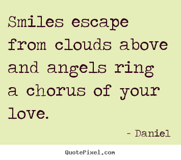 Smiles escape from clouds above and angels ring.. Daniel  love quotes
