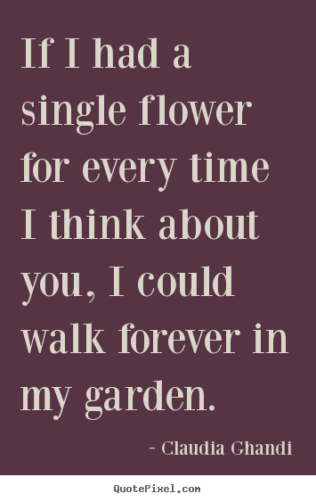 Design picture quote about love - If i had a single flower for every time i think about you, i..