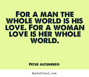 Peter Altenberg picture quotes - For a man the whole world is his love. for.. - Love quotes