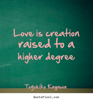Love is creation raised to a higher degree Toyohiko Kagawa top love quote