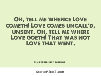 oh tell me whence love cometh love comes uncall 39 d
