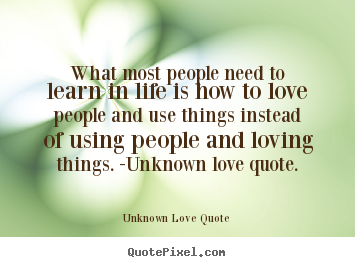 Love quotes - What most people need to learn in life is how to love..