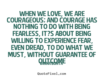 Love quotes - When we love, we are courageous; and courage has nothing to..