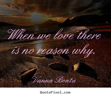 Vanna Bonta photo quotes - When we love there is no reason why. - Love quotes