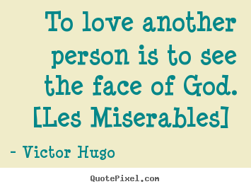 Love quote - To love another person is to see the face of god. [les miserables]