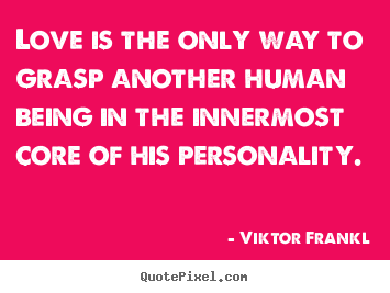 Love is the only way to grasp another human being in the.. Viktor Frankl  love quote