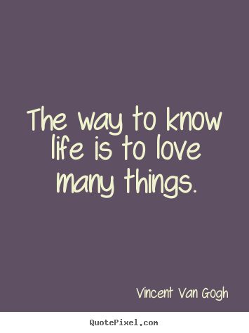 Sayings about love - The way to know life is to love many things.