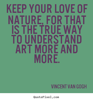 Love quotes - Keep your love of nature, for that is the true..