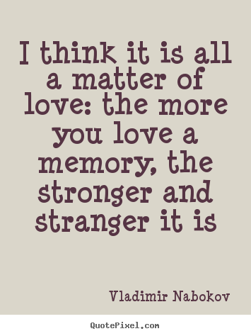 Make pictures sayings about love - I think it is all a matter of love: the more you love a memory, the stronger..