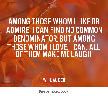 Among those whom i like or admire, i can find no common.. W. H. Auden great love quote