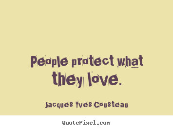 Quotes about love - People protect what they love.