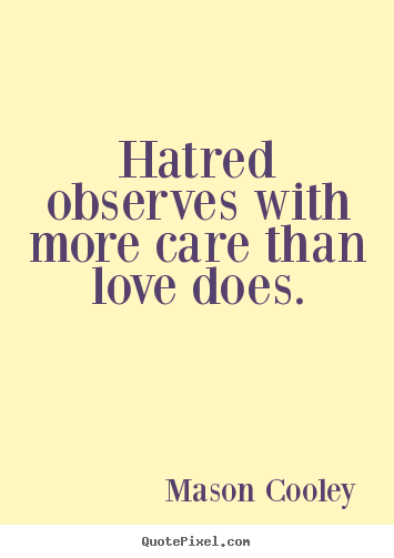 Design your own picture quotes about love - Hatred observes with more care than love does.