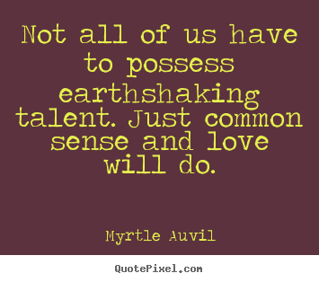 Quote about love - Not all of us have to possess earthshaking talent. just..