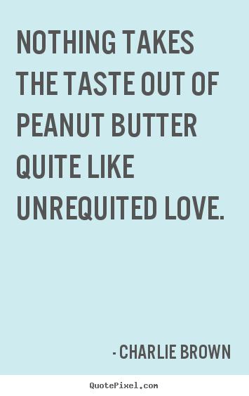 Design picture quotes about love - Nothing takes the taste out of peanut butter quite like unrequited love.