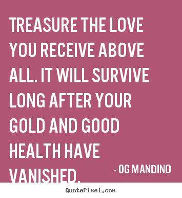 Treasure the love you receive above all. it will survive long.. Og Mandino greatest love quotes