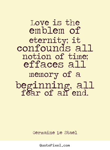 Love quotes - Love is the emblem of eternity; it confounds all notion of time; effaces..