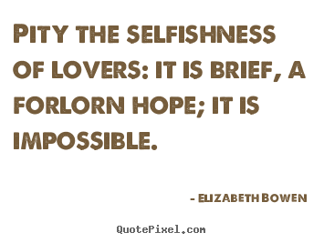Quote about love - Pity the selfishness of lovers: it is brief, a..